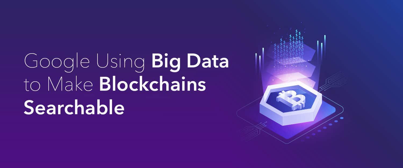 Google Using Big Data to Make Blockchains Searchable
